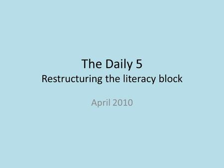 The Daily 5 Restructuring the literacy block April 2010.
