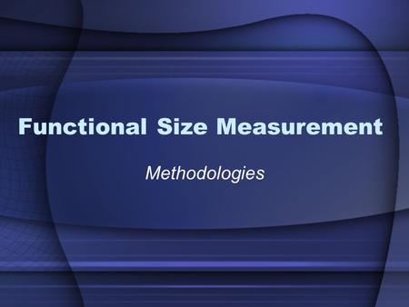 Functional Size Measurement Methodologies. What is FSM ? Definitions: Functional Size: A size of the software derived by quantifying the Functional User.
