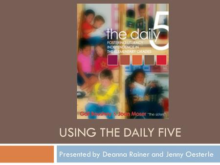 USING THE DAILY FIVE Presented by Deanna Rainer and Jenny Oesterle.