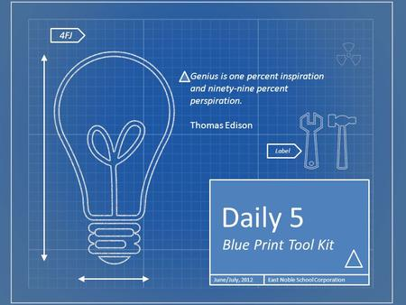4FJ Blue Print Tool Kit Daily 5 June/July, 2012East Noble School Corporation Genius is one percent inspiration and ninety-nine percent perspiration. Thomas.