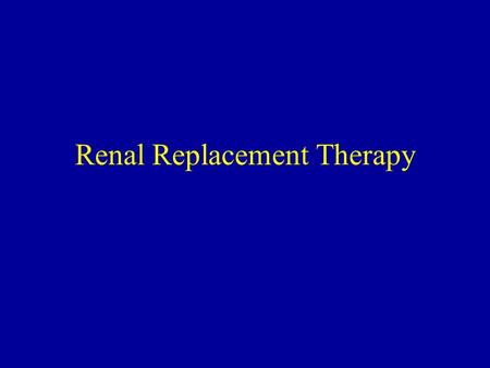 Renal Replacement Therapy. What is it? –The medical approach to providing the electrolyte balance, fluid balance, and toxin removal functions of the kidney.