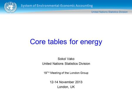 System of Environmental-Economic Accounting Core tables for energy Sokol Vako United Nations Statistics Division 19 TH Meeting of the London Group 12-14.