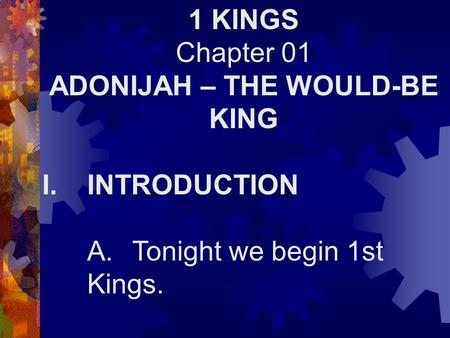 1 KINGS Chapter 01 ADONIJAH – THE WOULD-BE KING I.INTRODUCTION A.Tonight we begin 1st Kings.