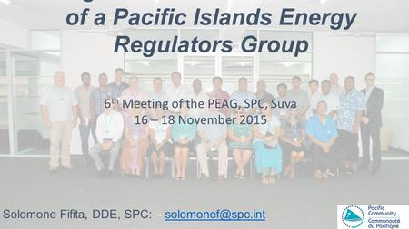 Background to the Establishment of a Pacific Islands Energy Regulators Group Solomone Fifita, DDE, SPC: – 6 th Meeting.