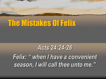 "The Mistakes Of Felix Acts 24:24-26 Felix: "" when I have a convenient season, I will call thee unto me."" Acts 24:24-26 Felix: "" when I have a convenient."