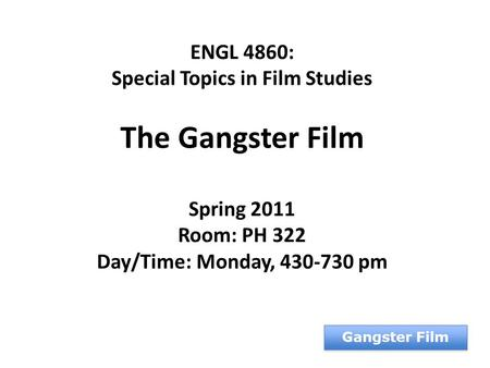 ENGL 4860: Special Topics in Film Studies The Gangster Film Spring 2011 Room: PH 322 Day/Time: Monday, 430-730 pm Gangster Film.