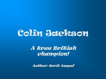 Colin Jackson A true British champion! Author: Berit Anspal.