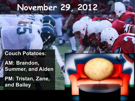 November 29, 2012 Couch Potatoes: AM: Brandon, Summer, and Aiden PM: Tristan, Zane, and Bailey.