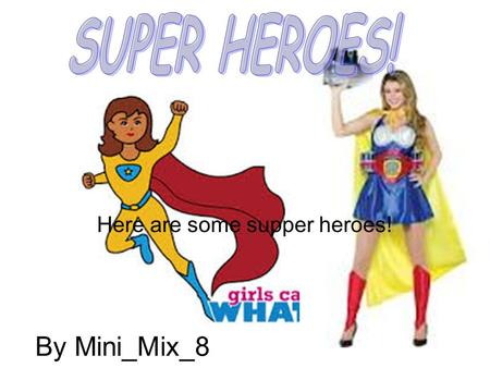 By Mini_Mix_8 Here are some supper heroes!. Wonder Woman! Wonder Woman is a super heroine. Wonder Woman was created by Harvard- trained psychologist Dr.