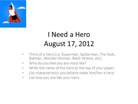 I Need a Hero August 17, 2012 Think of a hero (i.e. Superman, Spiderman, The Hulk, Batman, Wonder Woman, Black Widow, etc). Who do you feel you are most.