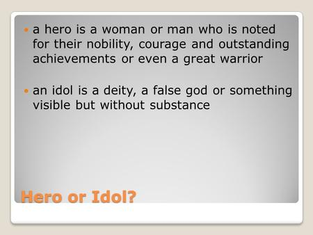Hero or Idol? a hero is a woman or man who is noted for their nobility, courage and outstanding achievements or even a great warrior an idol is a deity,