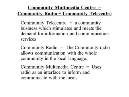 Community Multimedia Centre = Community Radio + Community Telecentre Community Telecentre = a community business which stimulates and meets the demand.