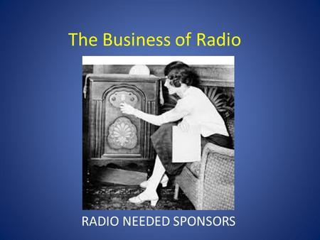 The Business of Radio RADIO NEEDED SPONSORS. The Business of Radio 1930s-GOVERNMENT REGULATES COMMERCALS.