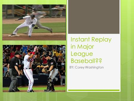 Instant Replay in Major League Baseball?? BY: Corey Washington.