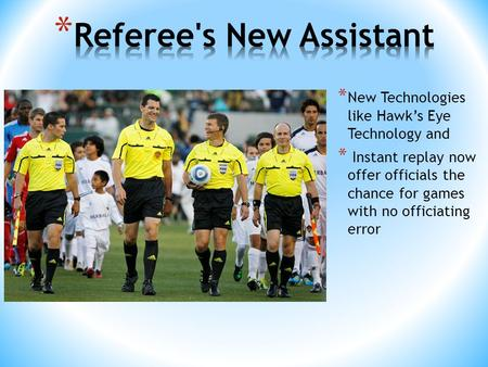 * New Technologies like Hawk's Eye Technology and * Instant replay now offer officials the chance for games with no officiating error.