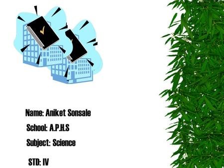 Name: Aniket Sonsale School: A.P.H.S Subject: Science STD: IV.