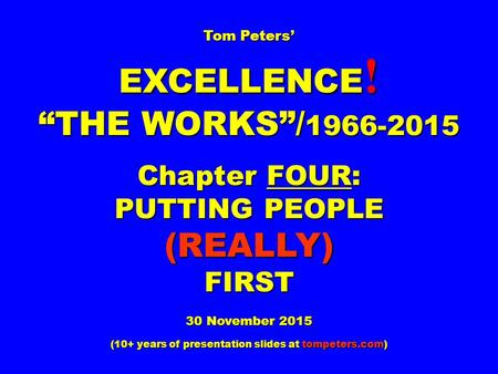 "Tom Peters' EXCELLENCE ! ""THE WORKS""/ 1966-2015 Chapter FOUR: PUTTING PEOPLE (REALLY)FIRST 30 November 2015 (10+ years <strong>of</strong> presentation slides at tompeters.com)"