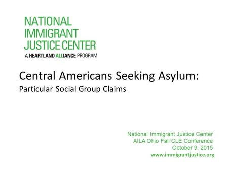 Central Americans Seeking Asylum: Particular Social Group Claims www.immigrantjustice.org National Immigrant Justice Center AILA Ohio Fall CLE Conference.