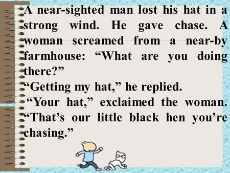 "A near-sighted man lost his hat in a strong wind. He gave chase. A woman screamed from a near-by farmhouse: ""What are you doing there?"" ""Getting my hat,"""