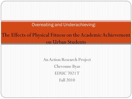 An Action Research Project Chevonne Byas EDUC 7021 T Fall 2010 Overeating and Underachieving: The Effects of Physical Fitness on the Academic Achievement.