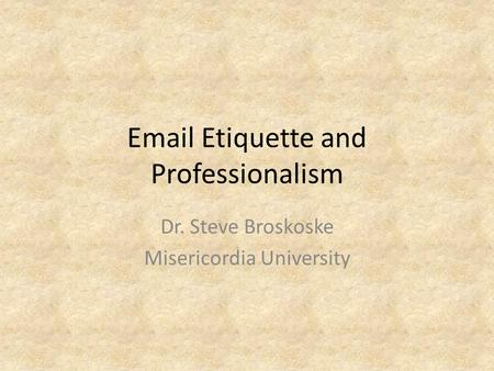 Email Etiquette and Professionalism Dr. Steve Broskoske Misericordia University.