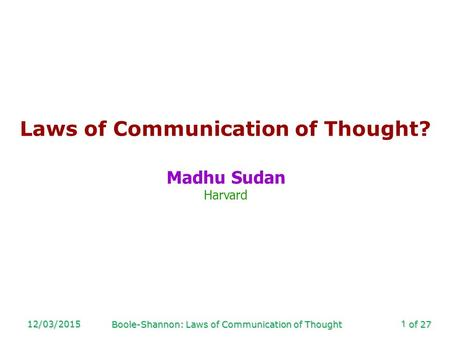 Of 27 12/03/2015 Boole-Shannon: Laws of Communication of Thought 1 Laws of Communication of Thought? Madhu Sudan Harvard.