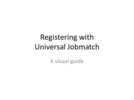 Registering with Universal Jobmatch A visual guide.