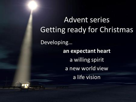 Advent series Getting ready for Christmas Developing… an expectant heart a willing spirit a new world view a life vision.