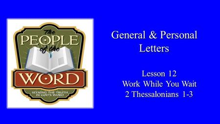 General & Personal Letters Lesson 12 Work While You Wait 2 Thessalonians 1-3.
