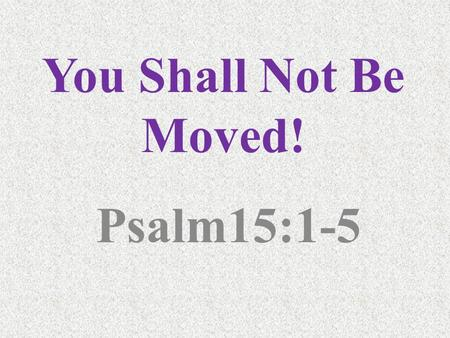 "You Shall Not Be Moved! Psalm15:1-5. Why? Because… ""GROW TOGETHER!"" Togetherness is Strength! - Eccl. 4:12, ""Though one may be overpowered by another,"