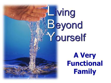L iving B eyond Y ourself A Very Functional Family.