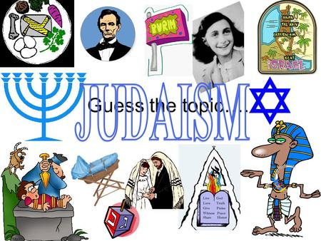 Guess the topic….. Judaism: Abrahams God Aim: To explore the origins of Judaism and discover why Abraham was chosen by God. What do you know about Judaism.