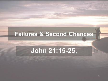 1 Failures & Second Chances John 21:15-25,. 2 V1-3, Afterward Jesus appeared again to his disciples, by the Sea of Tiberias. It happened this way: 2 Simon.