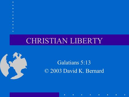 CHRISTIAN LIBERTY Galatians 5:13 © 2003 David K. Bernard.