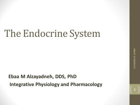 The Endocrine System Ebaa M Alzayadneh, DDS, PhD Integrative Physiology and Pharmacology University of Jordan 1.