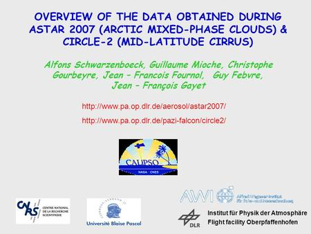 OVERVIEW OF THE DATA OBTAINED DURING ASTAR 2007 (ARCTIC MIXED-PHASE CLOUDS) & CIRCLE-2 (MID-LATITUDE CIRRUS) Alfons Schwarzenboeck, Guillaume Mioche, Christophe.
