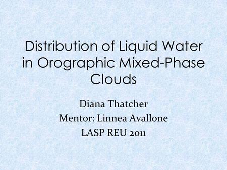 Distribution of Liquid Water in Orographic Mixed-Phase Clouds Diana Thatcher Mentor: Linnea Avallone LASP REU 2011.