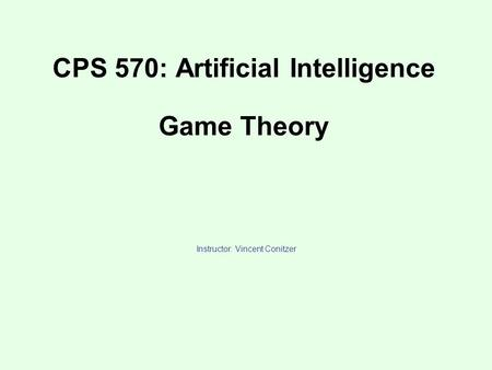 CPS 570: Artificial Intelligence Game Theory Instructor: Vincent Conitzer.