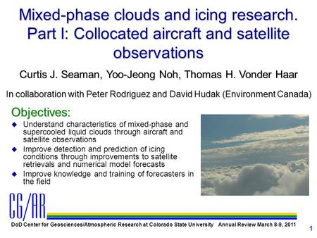 DoD Center for Geosciences/Atmospheric Research at Colorado State University Annual Review March 8-9, 2011 1 Mixed-phase clouds and icing research. Part.
