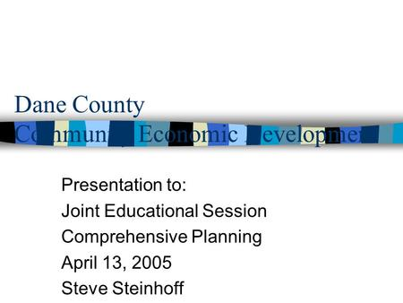 Dane County Community Economic Development Presentation to: Joint Educational Session Comprehensive Planning April 13, 2005 Steve Steinhoff.