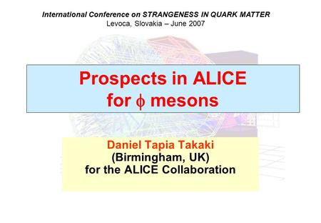 Prospects in ALICE for  mesons Daniel Tapia Takaki (Birmingham, UK) for the ALICE Collaboration International Conference on STRANGENESS IN QUARK MATTER.