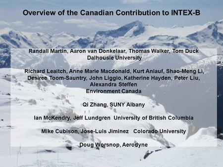 Overview of the Canadian Contribution to INTEX-B Randall Martin, Aaron van Donkelaar, Thomas Walker, Tom Duck Dalhousie University Richard Leaitch, Anne.