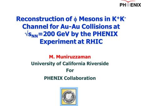 M. Muniruzzaman University of California Riverside For PHENIX Collaboration Reconstruction of  Mesons in K + K - Channel for Au-Au Collisions at  s NN.