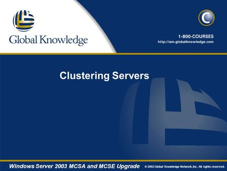 © 2002 Global Knowledge Network, Inc. All rights reserved. Windows Server 2003 MCSA and MCSE Upgrade Clustering Servers.