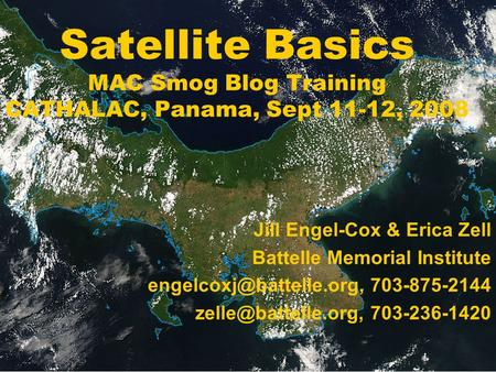 Satellite Basics MAC Smog Blog Training CATHALAC, Panama, Sept 11-12, 2008 Jill Engel-Cox & Erica Zell Battelle Memorial Institute