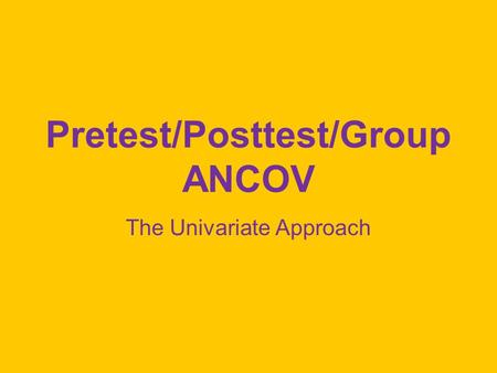 Pretest/Posttest/Group ANCOV The Univariate Approach.