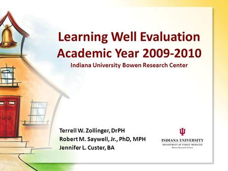 Learning Well Evaluation Academic Year 2009-2010 Indiana University Bowen Research Center Terrell W. Zollinger, DrPH Robert M. Saywell, Jr., PhD, MPH Jennifer.
