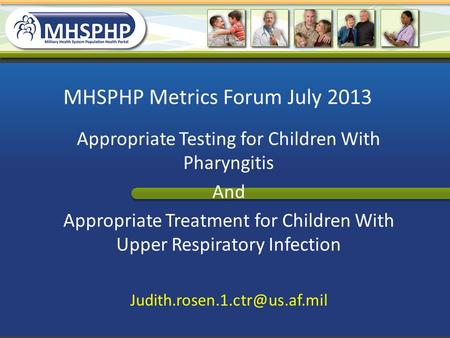MHSPHP Metrics Forum July 2013 Appropriate Testing for Children With Pharyngitis And Appropriate Treatment for Children With Upper Respiratory Infection.