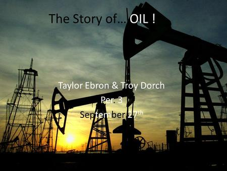 The Story of… OIL ! Taylor Ebron & Troy Dorch Per. 3 September 27 th.