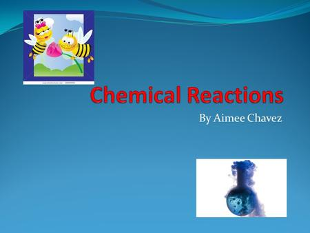 By Aimee Chavez. Chemical Equations Tells the substances present before and after the reaction. Reactants: what you start with Products: what you end.